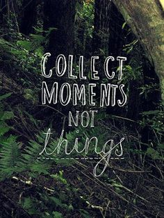"""Collect moments, NOT things""."