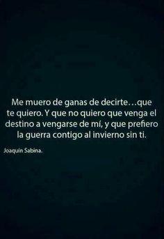 Me muero de ganas de decirte... que te quiero. Y que no quiero que venga el destino a vengarse de mi, y que prefiero la guerra contigo al invierno sin ti. Joaquin Sabina