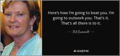 Here's how I'm going to beat you. I'm going to outwork you. That's it. That's all there is to it. - Pat Summitt
