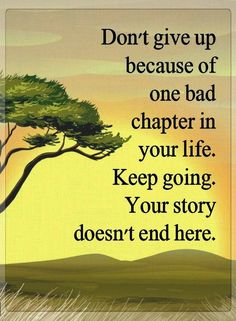 Quotes Don't give up because of one bad chapter in your life. keep going. Your story doesn't end here.