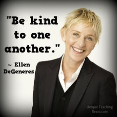 Ellen DeGeneres Quote:  Be kind to one another.  Visit this page of Unique Teaching Resources to download a FREE poster of this graphic.