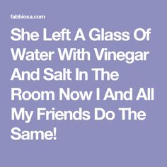 She Left A Glass Of Water With Vinegar And Salt In The Room Now I And All My Friends Do The Same!