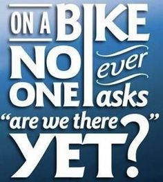 Bikers never want to be there yet!