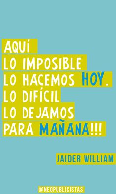 """""""Aquí lo imposible lo hacemos hoy. Lo difícil lo dejamos para mañana"""""""