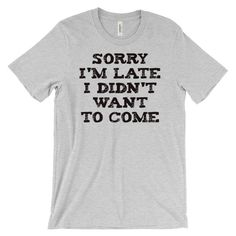 Sorry I'm late I didn't want to come, t-shirt, funny, party, mens guys