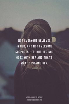 Not everyone believes in her, and not everyone supports her, but her God goes with her and that's what sustains her. - Morgan Harper Nichols