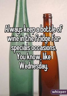 Always keep a bottle of wine in the fridge for specials occasions. You know, like Wednesday.
