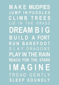 make mudpies. jump in puddles. climb trees, lie in the grass, dream big, build a fort, run barefoot, slay dragons, play in the rain, reach for the stars, imagine, tread gently, sleep soundly.