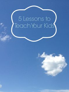 5 Lessons to Teach Your Kids