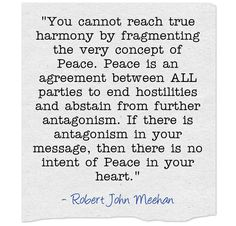 """You cannot reach true harmony by fragmenting the very concept of Peace. Peace is an agreement between ALL parties to end hostilities and abstain from further antagonism. If there is antagonism in your message, then there is no intent of Peace in your heart.""  - Robert John Meehan"