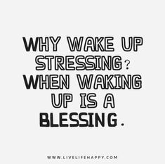 Why wake up stressing? When waking up is a blessing.