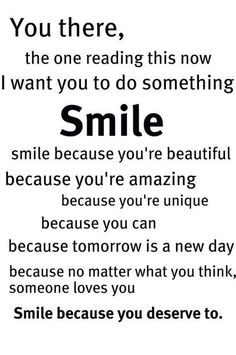 """""""You there. The one reading this now. I want you to do something. SMILE. Smile because you're beautiful. Because you're amazing. Because you're unique. Because you can. Because tomorrow is a new day. Because no matter what you think, someone loves you. Smile because you deserve to."""""""