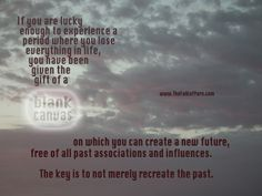If you are lucky enough to experience a period where you lose everything in life,you have been given the gift of a blank canvas on which you can create a new future, free of all past associations and influences.The key is to not merely recreate the past. www.TheFolkofYore.com