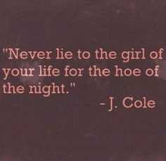 Never lie to the girl of your life for the hoe of the night