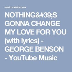 NOTHING'S GONNA CHANGE MY LOVE FOR YOU (with lyrics) - GEORGE BENSON - YouTube Music