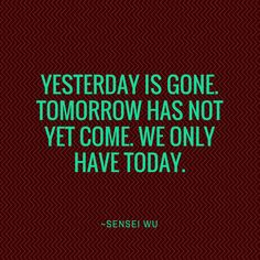 Yesterday is gone. Tomorrow has not yet come. We only have today.