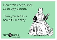 Don't think of yourself as an ugly person... Think yourself as a beautiful monkey.