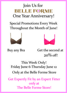 Just for Bell-Forme One Year Anniversary!   Special promotions every week throughout the month of June! Buy ANY Bra, Get the second one 20% off ! This week only ! Friday June 6 - Thursday June 12. Only at Belle Forme store.  Get Expertly Fit by an Expert Fitter only at The Belle Forme Store !