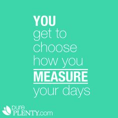 You get to choose how you measure your days. #inspiration #quotes #pureplenty