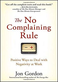 The No Complaining Rule: Positive Ways to Deal with Negativity at Work PDF Jon Gordon Wiley Negativity in the workplace costs businesses billions of dollars and impacts the morale, productivity and health of individuals and Good Books, Books To Read, My Books, Amazing Books, Book Club Books, Book Nerd, Energy Bus, Historischer Roman, Personal Development Books