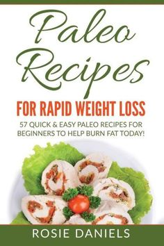 Paleo Recipes for Rapid Weight Loss: 57 Quick & Easy Paleo Recipes for Beginners to Help Burn Fat To