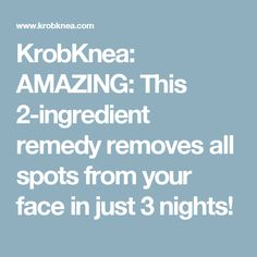 KrobKnea: AMAZING: This 2-ingredient remedy removes all spots from your face in just 3 nights!