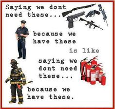 Saying that we dont need guns because we have police is just ridiculous. The police cant be everywhere at once and are almost never around when an actually violent crime is committed. Just like having fire extinguishers because firemen are not always around, we should have guns for protection when the police arent around. - Urgent - Stop Gun Control