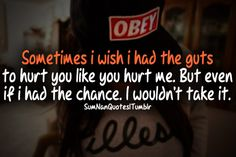 Sometimes i wish i had the guts to hurt you like you hurt me. But even if i had the chance. I wouldnt take it.