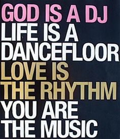 "I love the inspirational images and quotes on this site - Joie De Vivre ""God Is a DJ / Life Is a Dancefloor / Love Is the Rhythm / You Are The Music"" Great Quotes, Quotes To Live By, Me Quotes, Inspirational Quotes, Fabulous Quotes, The Words, Dance Quotes, Music Quotes, Music Lyrics"