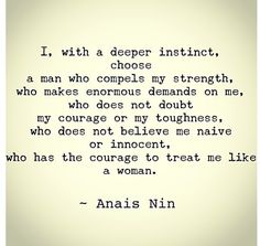 I, with a deeper instinct, choose a man who compels my strength, wbo makes enormous demands on me, who does not doubt my courage or my toughness, who does not believe me naive of innocent, who has the courage to treat me like a woman. Anais Nin