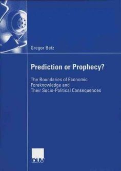 Prediction or Prophecy?: The Boundaries of Economic Foreknowledge and Their Socio-political Consequences