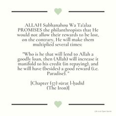 """""""Who is he that will lend to Allah a goodly loan, then (Allah) will increase it manifold to his credit (in repaying), and he will have (besides) a good reward (i.e. Paradise). """" [Chapter (57) sūrat l-ḥadīd (The Iron)] Open Secrets, Spiritual Quotes, Allah, Spirituality, Paradise, Iron, Life, Spirit Quotes, Spirituality Quotes"""