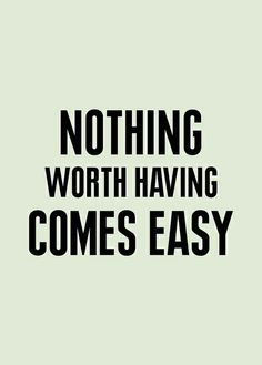 Nothing worth having comes easy …