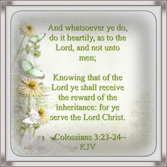 And whatsoever ye do, do it heartily, as to the Lord, and not unto men; 24. Knowing that of the Lord ye shall receive the reward of the inheritance: for ye serve the Lord Christ. ~Colossians 3:23-24~ KJV