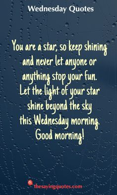 Wednesday Sayings and Quotes to push thought the week - The Saying Quotes You are a star, so keep shining and never let anyone or anything stop your fun. Let the light of your star shine beyond the sky this Wednesday morning. Wednesday Morning Images, Wednesday Quotes And Images, Wednesday Morning Greetings, Blessed Wednesday, Happy Wednesday Quotes, Morning Quotes For Him, Morning Inspirational Quotes, Motivational Quotes For Working Out, Positive Quotes