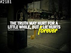 the truth may hurt for a little while, but a lie hurts forever