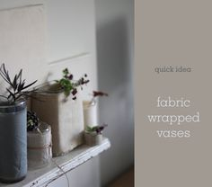 fabric wrapped vases- I'm rooting some plant cuttings, this might help.
