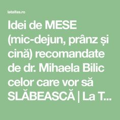 Idei de MESE (mic-dejun, prânz și cină) recomandate de dr. Mihaela Bilic celor care vor să SLĂBEASCĂ | La Taifas Healthy Tips, Healthy Recipes, Healthy Food, Diet Recipes, Cooking Recipes, How To Get Rid, Good To Know, Healthy Living, Good Food