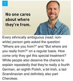 """[Click on this image to find a short video and analysis of microaggression, and specifically, the practice of asking PoC where they're really from] No one cares about where they're from. Every ethnically ambiguous (read: non-whte) person gets asked the question """"Where are you from?"""" and """"But where are you really from?"""".... Source: College Humor, """"8 Reasons to Feel Bad for White People"""" (http://www.collegehumor.com/post/7007620/8-reasons-to-feel-bad-for-white-people)"""