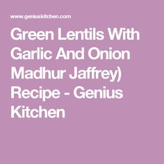 Green Lentils With Garlic And Onion Madhur Jaffrey) Recipe - Genius Kitchen