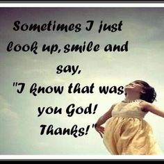 Not sometimes BUT EVERY TIME something good happens I look up and give ALL the glory to Jesus!