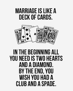 Marriage is like a deck of cards.  In the beginning all you need is two hearts and a diamond.  By the end, you wish you had a club and a spade.