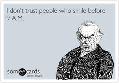 I don't trust people who smile before 9 A.M.