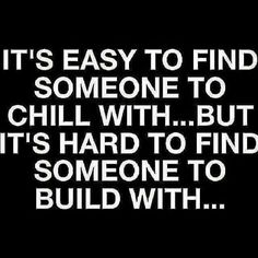 It's easy to find someone to chill with but hard to find someone to build with.