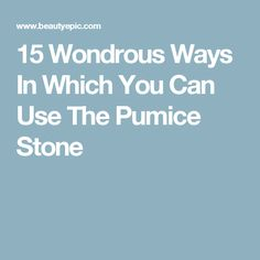 15 Wondrous Ways In Which You Can Use The Pumice Stone
