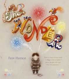 The Wonder by Faye Hanson. An absolutely GORGEOUSLY illustrated story about imagination, creativity and self-expression. Big concepts for a picture book, but Faye Hanson gets them on the page perfectly! A book kids will remember well into adulthood!