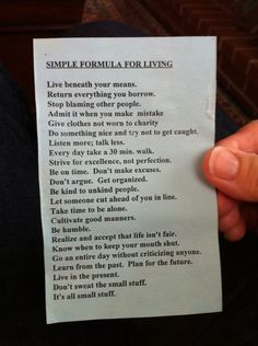 Simple Formula For Living: Live beneath your means. Return everything you borrow. Stop blaming other people. Admit it when you make a mistake. Give clothes not worn to charity. Do something nice and try not to get caught. Listen more; talk less. The Words, Cool Words, Blaming Others, Making Mistakes, You Meant, Simple Living, Good Advice, The Borrowers, Inspire Me