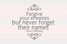 Forgive your enemies but never forget their names.
