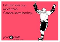 I almost love you more than Canada loves hockey.
