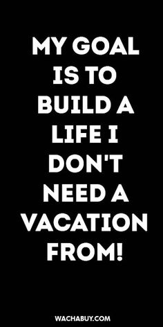 #inspiration #quote / MY GOAL IS TO BUILD A LIFE I DON'T NEED A VACATION FROM!